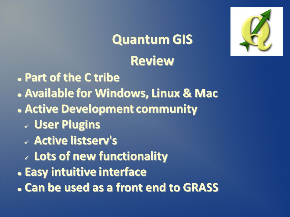 Quantum GIS Review Part of the C tribe Part of the C tribe Available for Windows, Linux & Mac Available for Windows, Linux & Mac Active Development community Active Development community User Plugins User Plugins Active listserv s Active listserv s Lots of new functionality Lots of new functionality Easy intuitive interface Easy intuitive interface Can be used as a front end to GRASS Can be used as a front end to GRASS