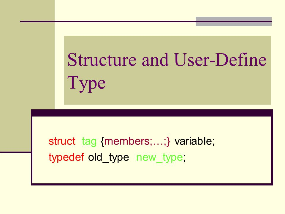 Structure and User-Define Type struct tag {members;…;} variable; typedef old_type new_type;