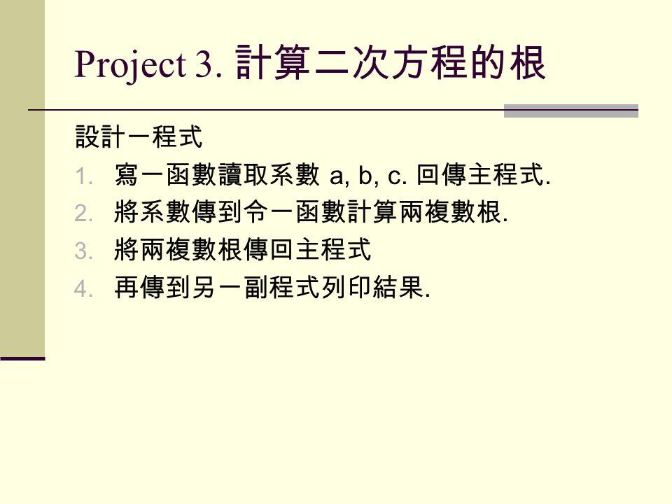 Project 3. 計算二次方程的根 設計一程式 1. 寫一函數讀取系數 a, b, c. 回傳主程式.