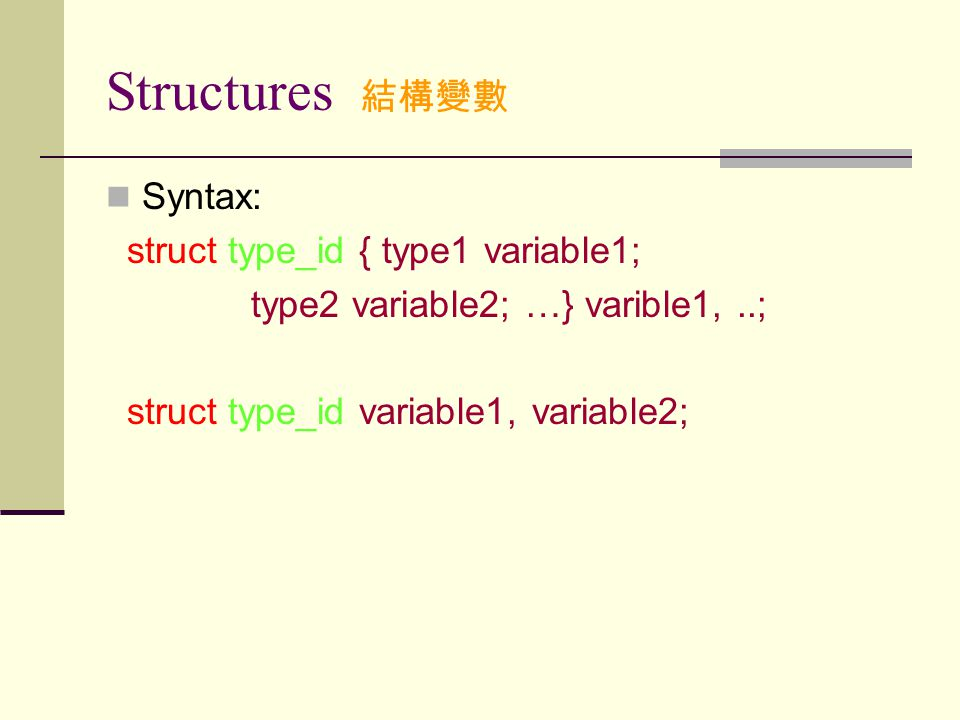 Structures 結構變數 Syntax: struct type_id { type1 variable1; type2 variable2; …} varible1,..; struct type_id variable1, variable2;