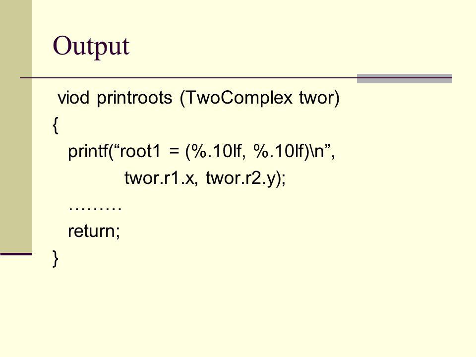 Output viod printroots (TwoComplex twor) { printf( root1 = (%.10lf, %.10lf)\n , twor.r1.x, twor.r2.y); ……… return; }
