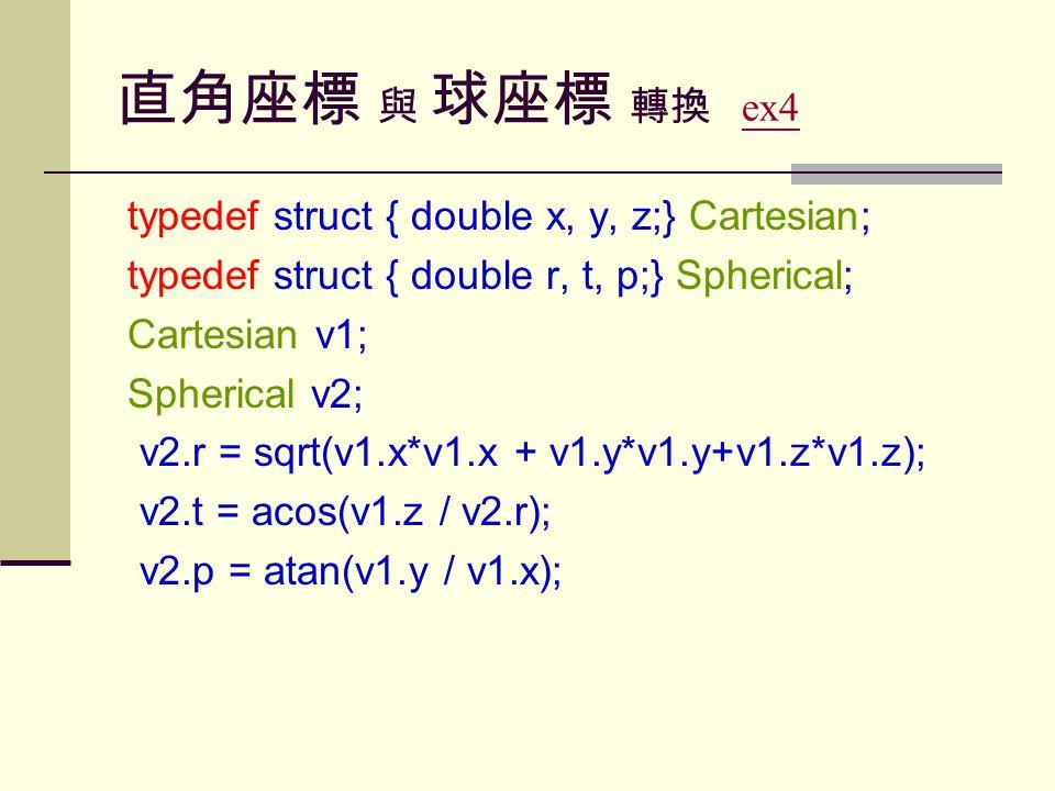 直角座標 與 球座標 轉換 ex4ex4 typedef struct { double x, y, z;} Cartesian; typedef struct { double r, t, p;} Spherical; Cartesian v1; Spherical v2; v2.r = sqrt(v1.x*v1.x + v1.y*v1.y+v1.z*v1.z); v2.t = acos(v1.z / v2.r); v2.p = atan(v1.y / v1.x);