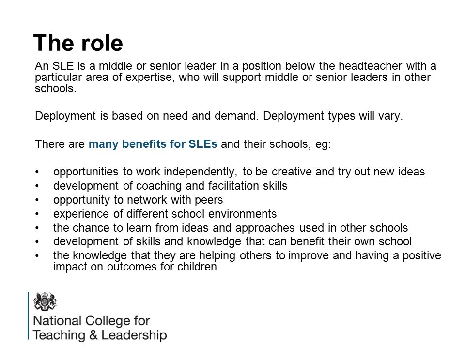 The role An SLE is a middle or senior leader in a position below the headteacher with a particular area of expertise, who will support middle or senior leaders in other schools.