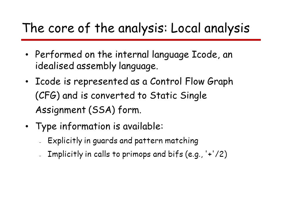 The core of the analysis: Local analysis Performed on the internal language Icode, an idealised assembly language.