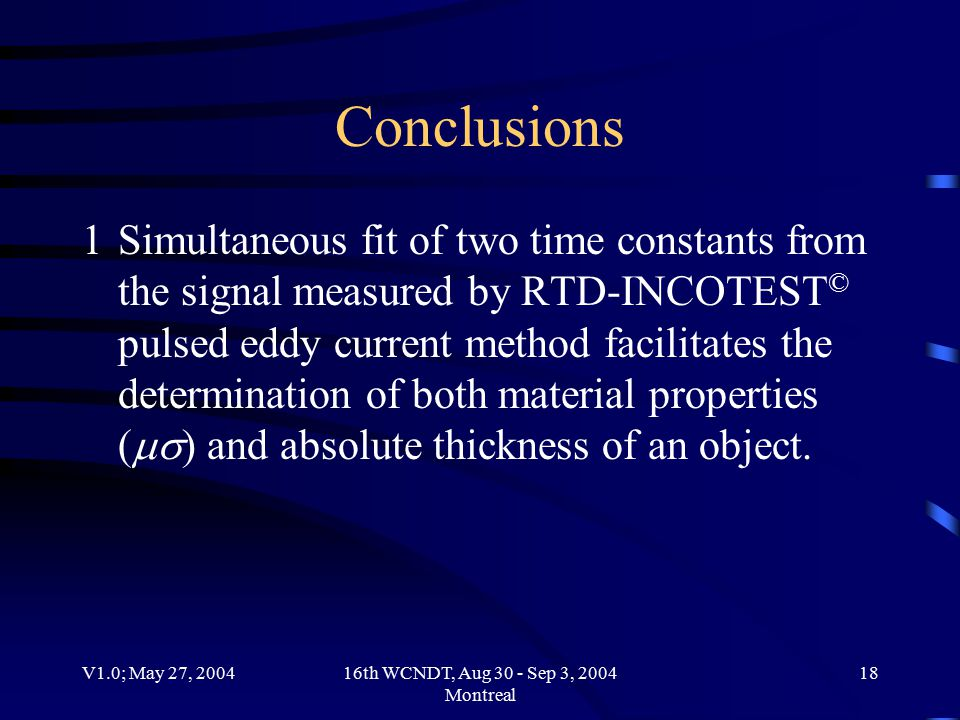 V1.0; May 27, 200416th WCNDT, Aug 30 - Sep 3, 2004 Montreal 18 Conclusions 1Simultaneous fit of two time constants from the signal measured by RTD-INCOTEST © pulsed eddy current method facilitates the determination of both material properties (  ) and absolute thickness of an object.