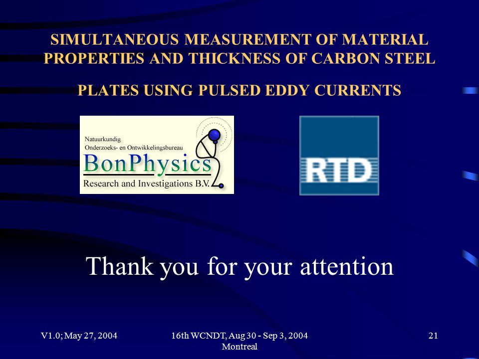 V1.0; May 27, 200416th WCNDT, Aug 30 - Sep 3, 2004 Montreal 21 SIMULTANEOUS MEASUREMENT OF MATERIAL PROPERTIES AND THICKNESS OF CARBON STEEL PLATES USING PULSED EDDY CURRENTS Thank you for your attention