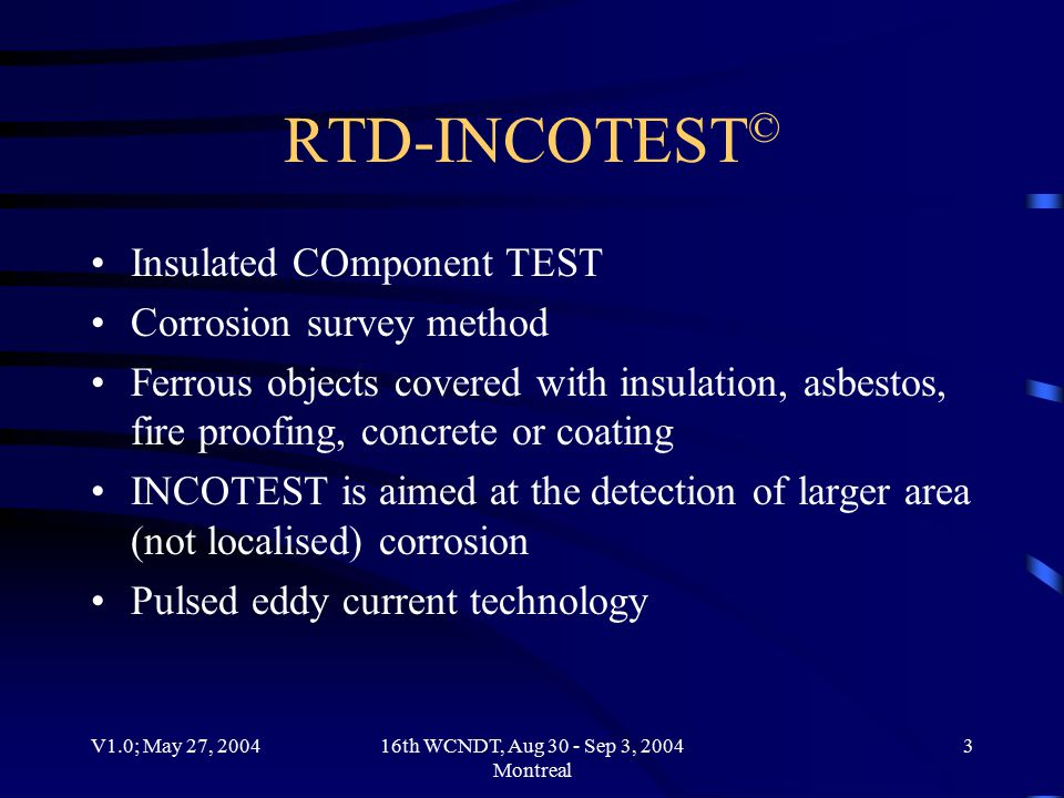 V1.0; May 27, 200416th WCNDT, Aug 30 - Sep 3, 2004 Montreal 3 RTD-INCOTEST © Insulated COmponent TEST Corrosion survey method Ferrous objects covered with insulation, asbestos, fire proofing, concrete or coating INCOTEST is aimed at the detection of larger area (not localised) corrosion Pulsed eddy current technology