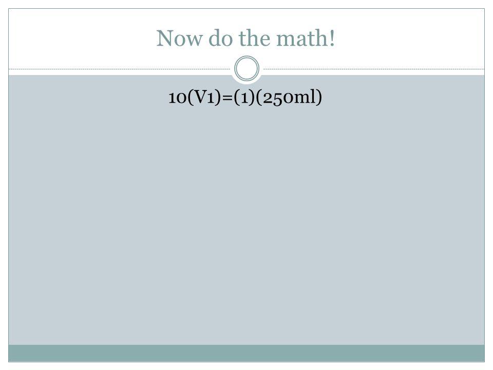Now do the math! 10(V1)=(1)(250ml)
