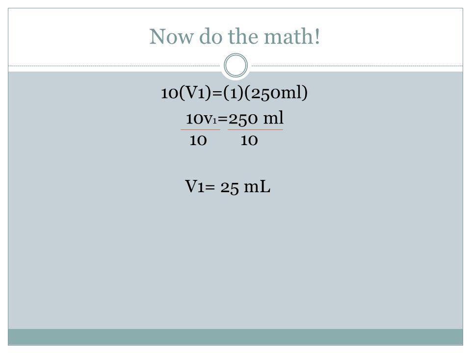 Now do the math! 10(V1)=(1)(250ml) 10v 1 =250 ml 10 V1= 25 mL