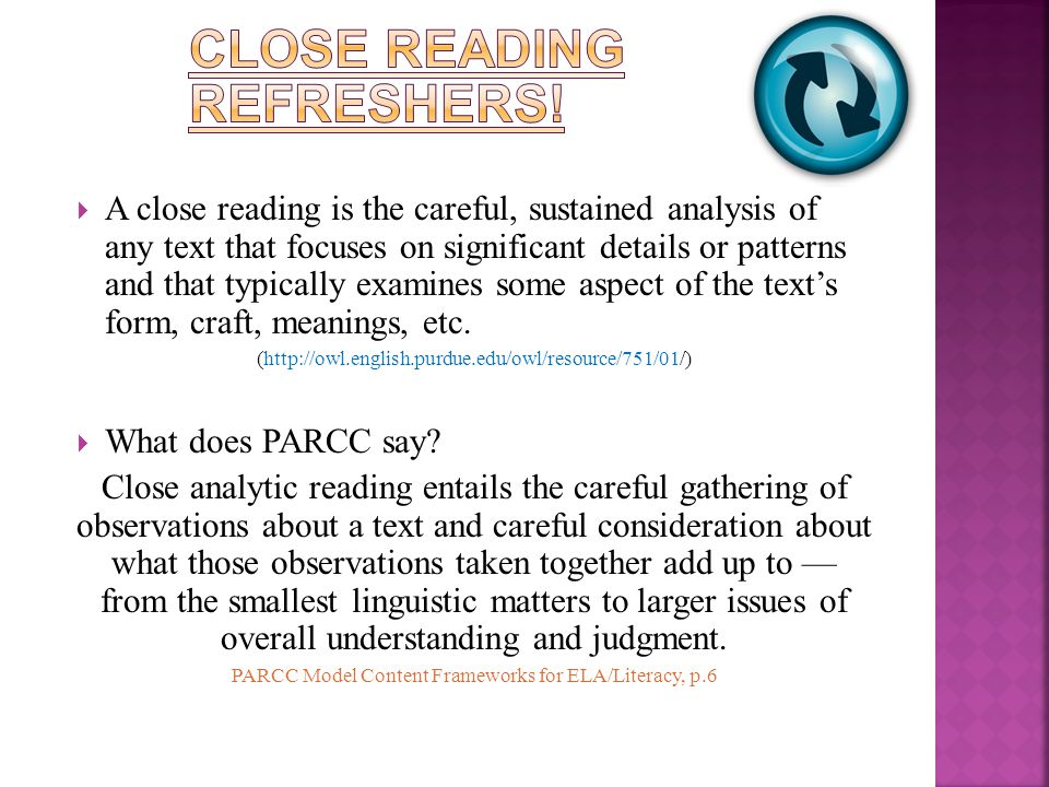  A close reading is the careful, sustained analysis of any text that focuses on significant details or patterns and that typically examines some aspect of the text's form, craft, meanings, etc.
