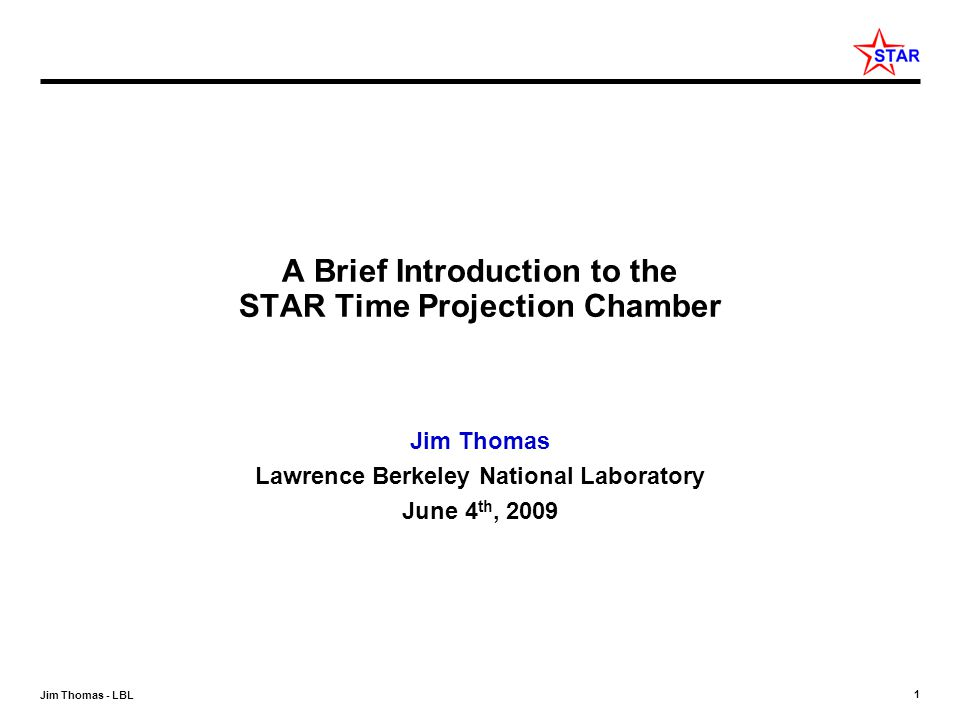1 Jim Thomas - LBL A Brief Introduction to the STAR Time Projection Chamber Jim Thomas Lawrence Berkeley National Laboratory June 4 th, 2009