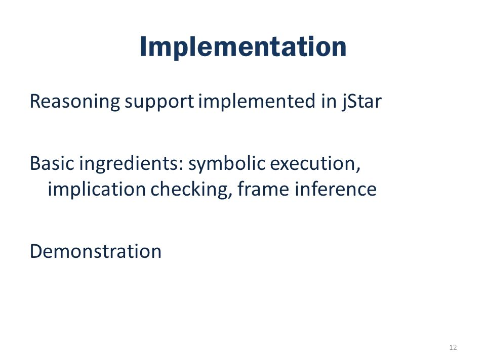 Implementation Reasoning support implemented in jStar Basic ingredients: symbolic execution, implication checking, frame inference Demonstration 12