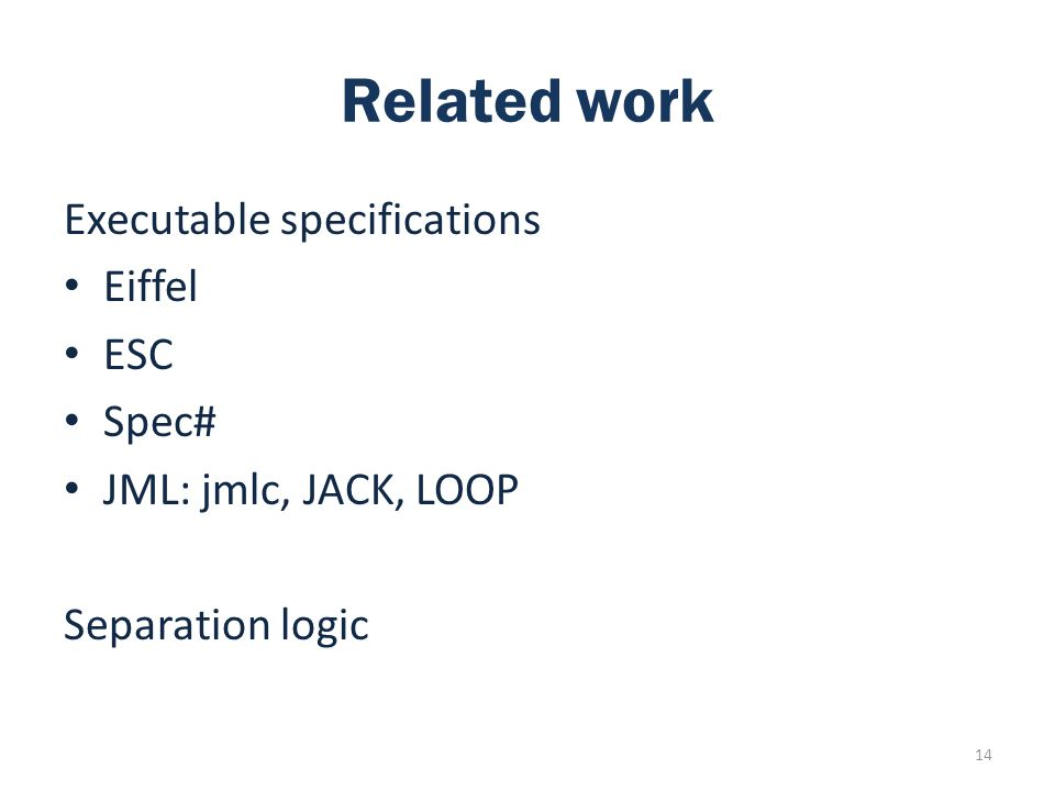 Related work Executable specifications Eiffel ESC Spec# JML: jmlc, JACK, LOOP Separation logic 14