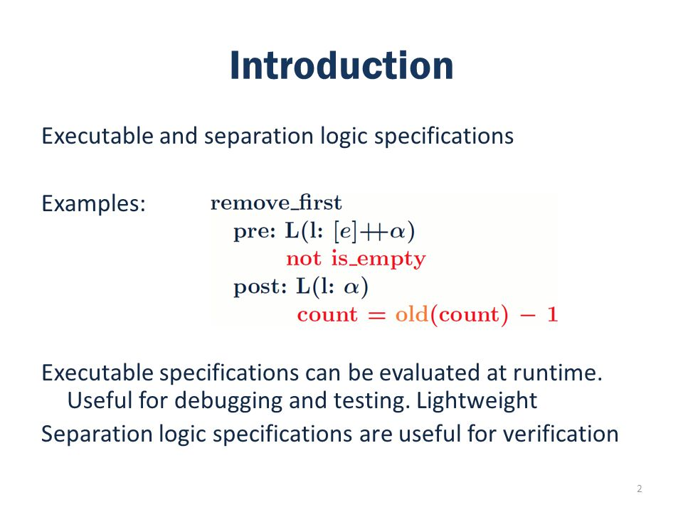 Introduction Executable and separation logic specifications Examples: Executable specifications can be evaluated at runtime.