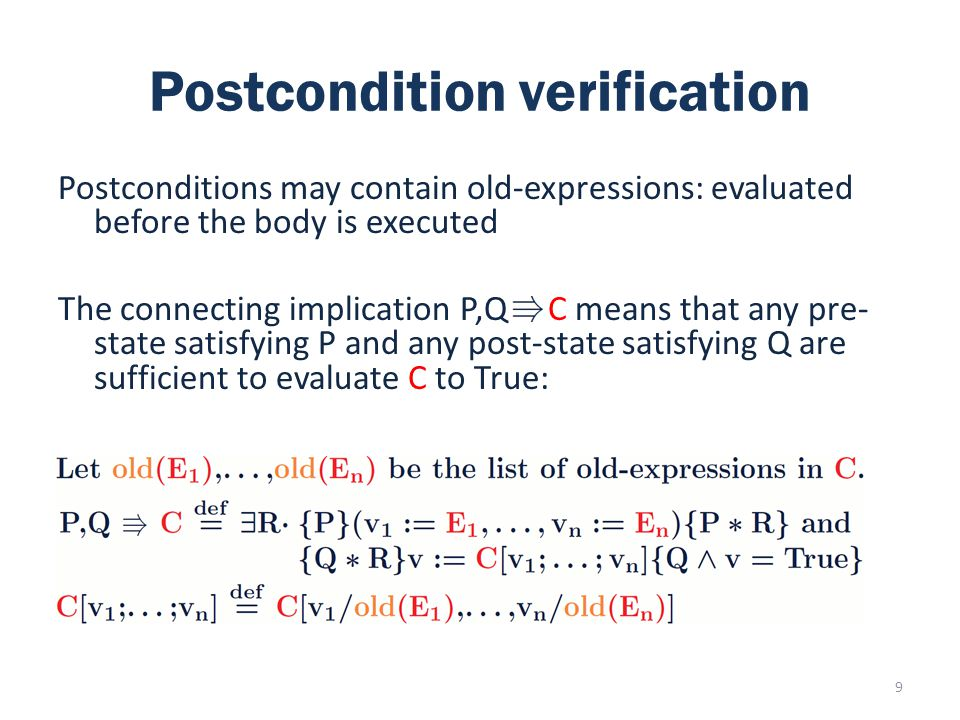 Postconditions may contain old-expressions: evaluated before the body is executed The connecting implication P,Q C means that any pre- state satisfying P and any post-state satisfying Q are sufficient to evaluate C to True: Let old(E1),…,old(En) be the old-expressions in B P,Q \ra B =def \exists R \cdot {P}(v1:=E1,…,vn:=En){P*R} and {Q*R}v:=B[v1;…;vn]{Q/\v=True} B[v1;…;vn] =def B[v1/old(E1),…,vn/old(En)] Postcondition verification 9