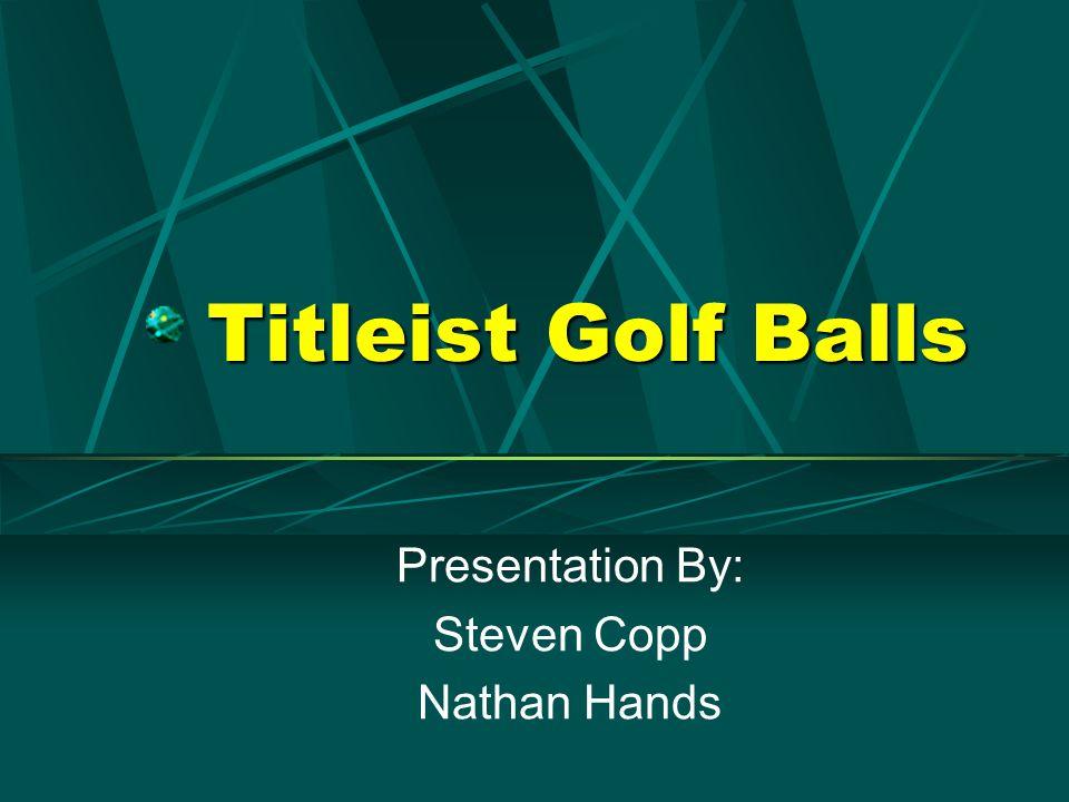 Titleist Golf Balls Presentation By: Steven Copp Nathan Hands