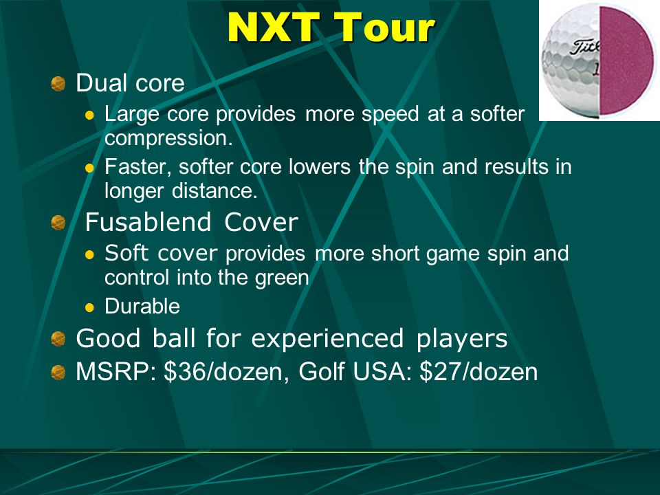 NXT Tour Dual core Large core provides more speed at a softer compression. Faster, softer core lowers the spin and results in longer distance. Fusable