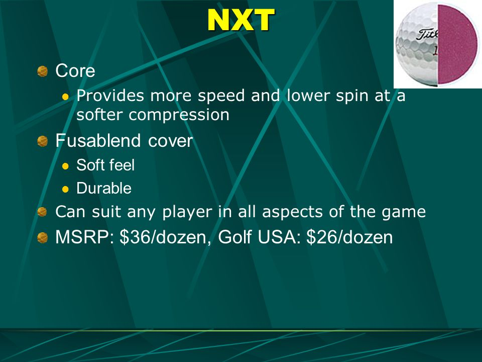 NXT Core Provides more speed and lower spin at a softer compression Fusablend cover Soft feel Durable Can suit any player in all aspects of the game M