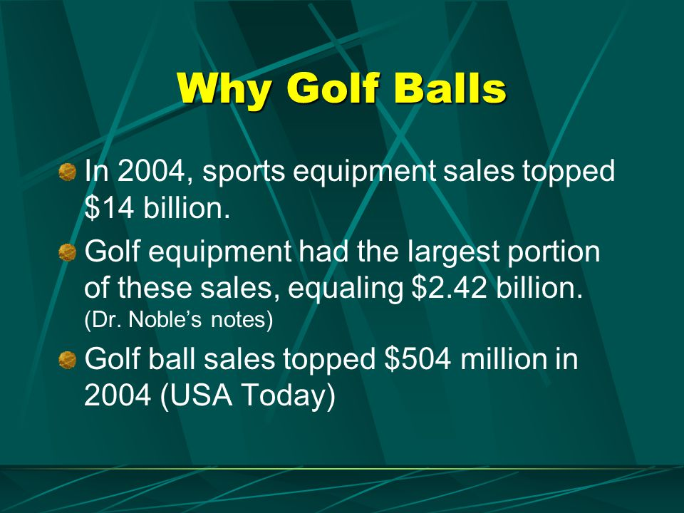 Why Golf Balls In 2004, sports equipment sales topped $14 billion. Golf equipment had the largest portion of these sales, equaling $2.42 billion. (Dr.