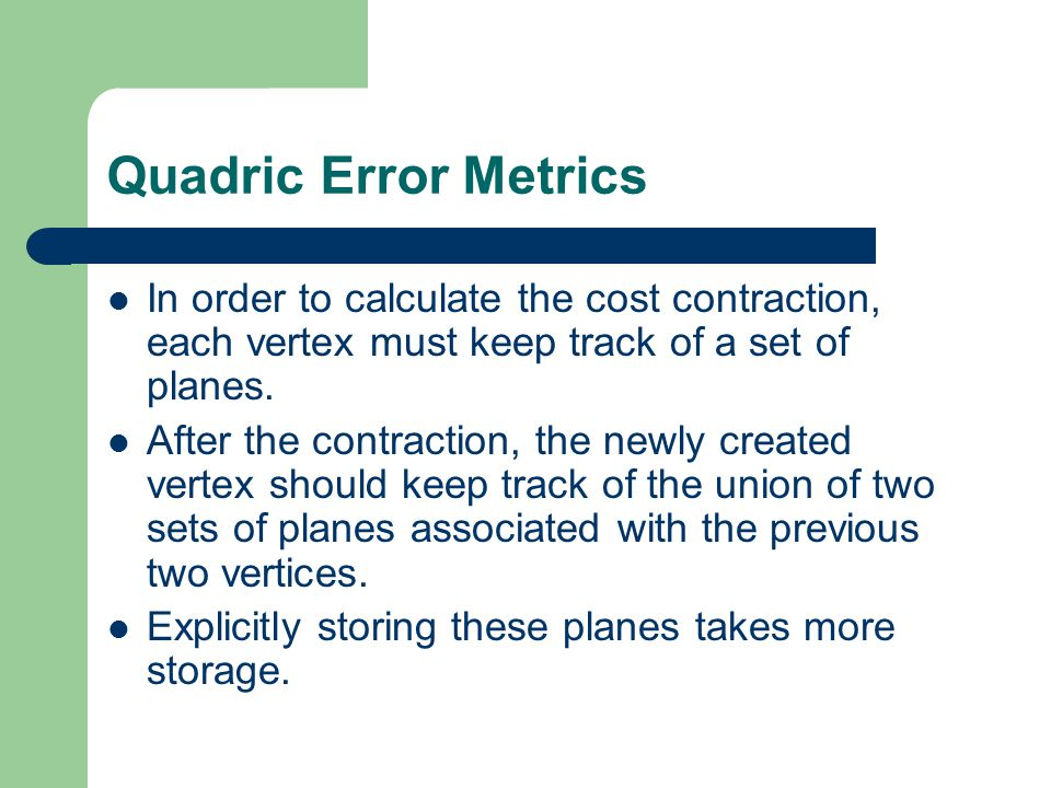 Quadric Error Metrics In order to calculate the cost contraction, each vertex must keep track of a set of planes.