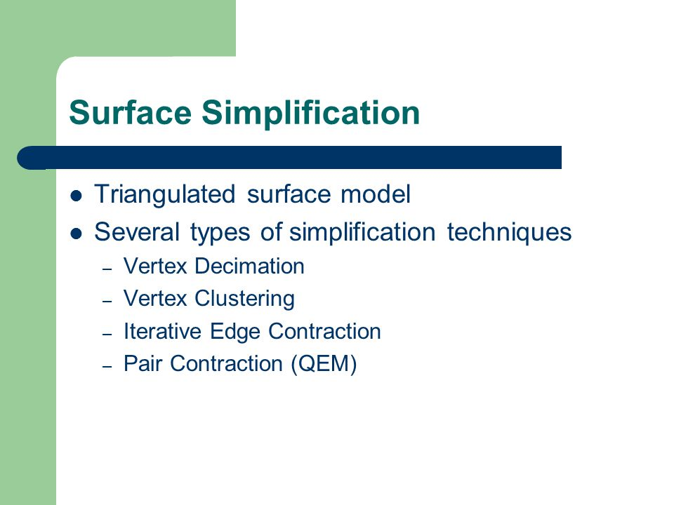 Surface Simplification Triangulated surface model Several types of simplification techniques – Vertex Decimation – Vertex Clustering – Iterative Edge Contraction – Pair Contraction (QEM)