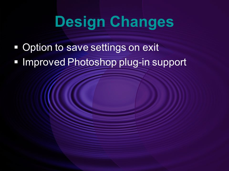 Design Changes  Option to save settings on exit  Improved Photoshop plug-in support