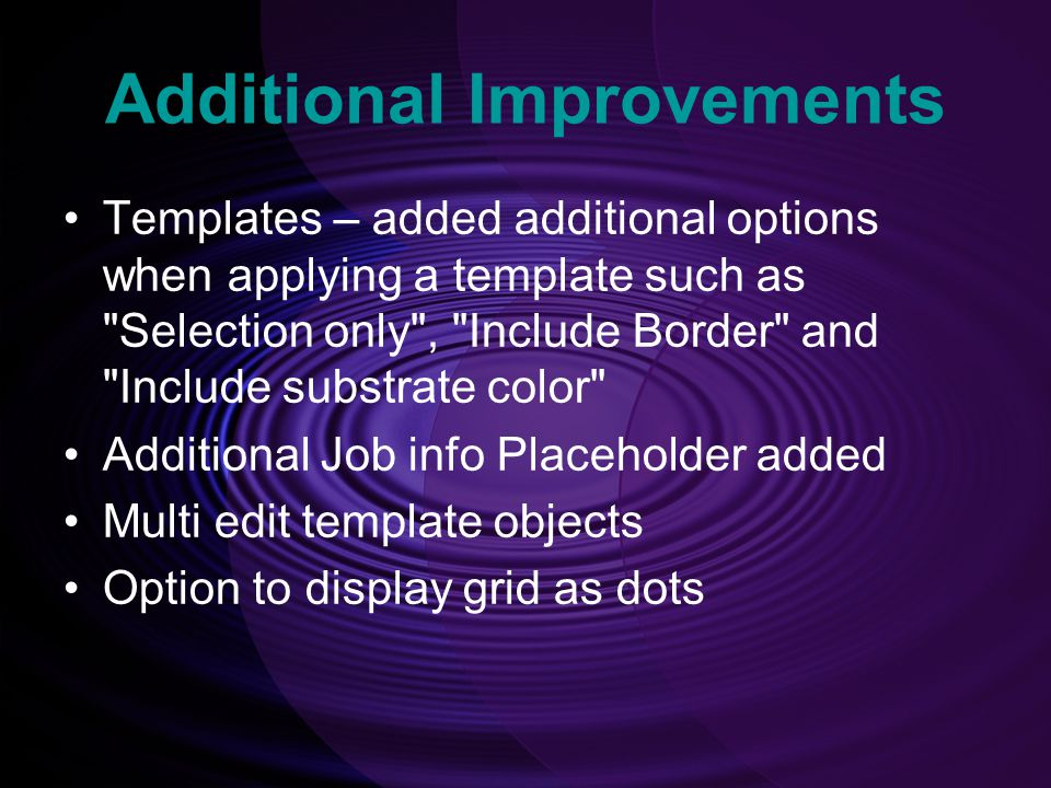 Additional Improvements Templates – added additional options when applying a template such as Selection only , Include Border and Include substrate color Additional Job info Placeholder added Multi edit template objects Option to display grid as dots