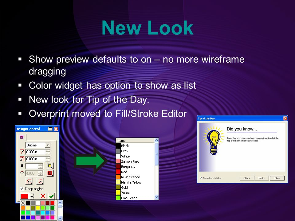 New Look  Show preview defaults to on – no more wireframe dragging  Color widget has option to show as list  New look for Tip of the Day.