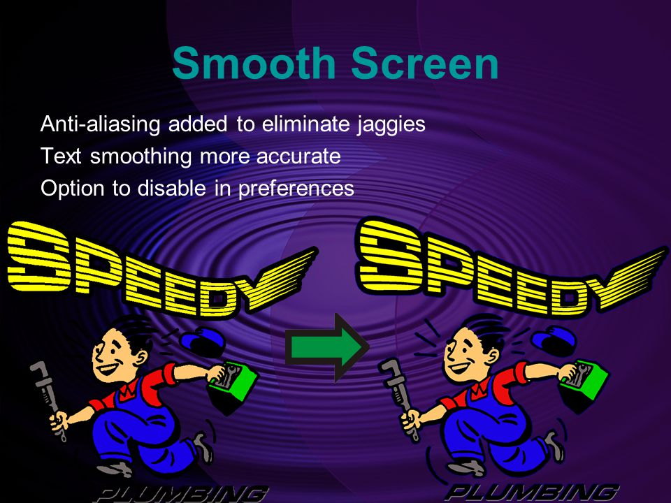 Smooth Screen Anti-aliasing added to eliminate jaggies Text smoothing more accurate Option to disable in preferences