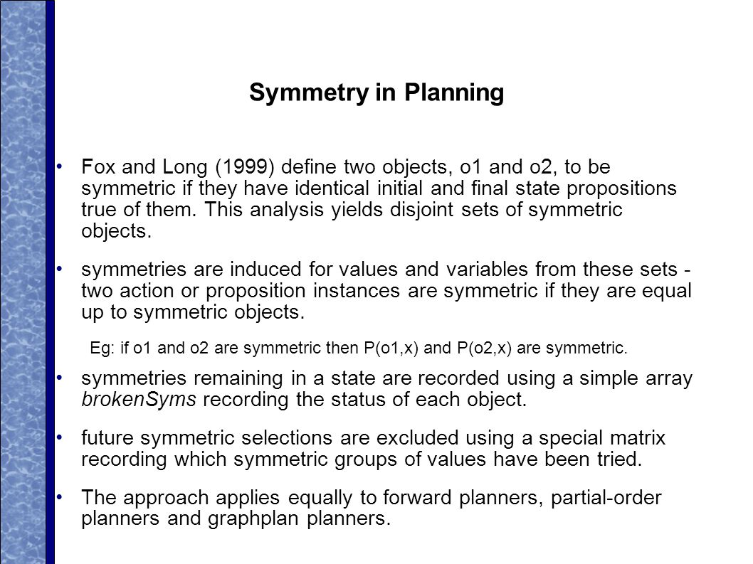 Symmetry in Planning Fox and Long (1999) define two objects, o1 and o2, to be symmetric if they have identical initial and final state propositions true of them.