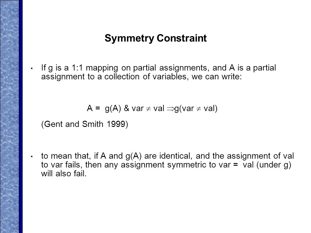 Symmetry Constraint If g is a 1:1 mapping on partial assignments, and A is a partial assignment to a collection of variables, we can write: A = g(A) & var  val  g(var  val) (Gent and Smith 1999) to mean that, if A and g(A) are identical, and the assignment of val to var fails, then any assignment symmetric to var = val (under g) will also fail.