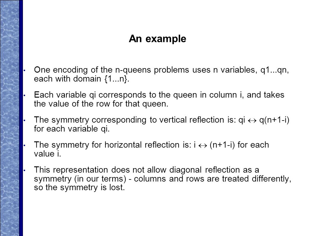 An example One encoding of the n-queens problems uses n variables, q1...qn, each with domain {1...n}.
