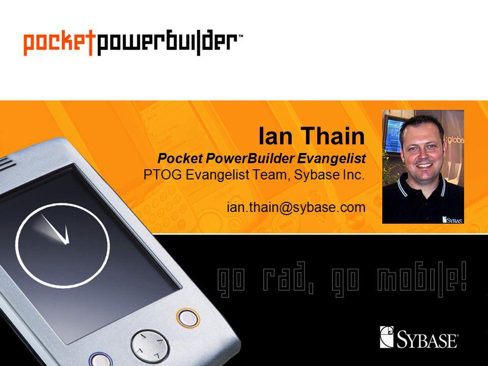 Ian Thain Pocket PowerBuilder Evangelist PTOG Evangelist Team, Sybase Inc. ian.thain@sybase.com