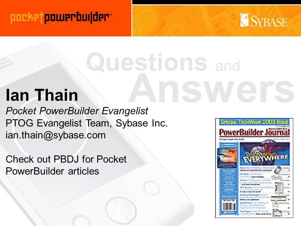 Questions and Answers Ian Thain Pocket PowerBuilder Evangelist PTOG Evangelist Team, Sybase Inc.