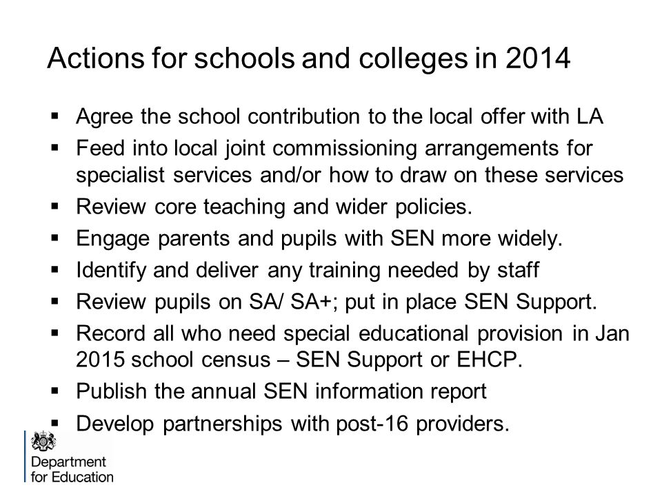 Actions for schools and colleges in 2014  Agree the school contribution to the local offer with LA  Feed into local joint commissioning arrangements for specialist services and/or how to draw on these services  Review core teaching and wider policies.
