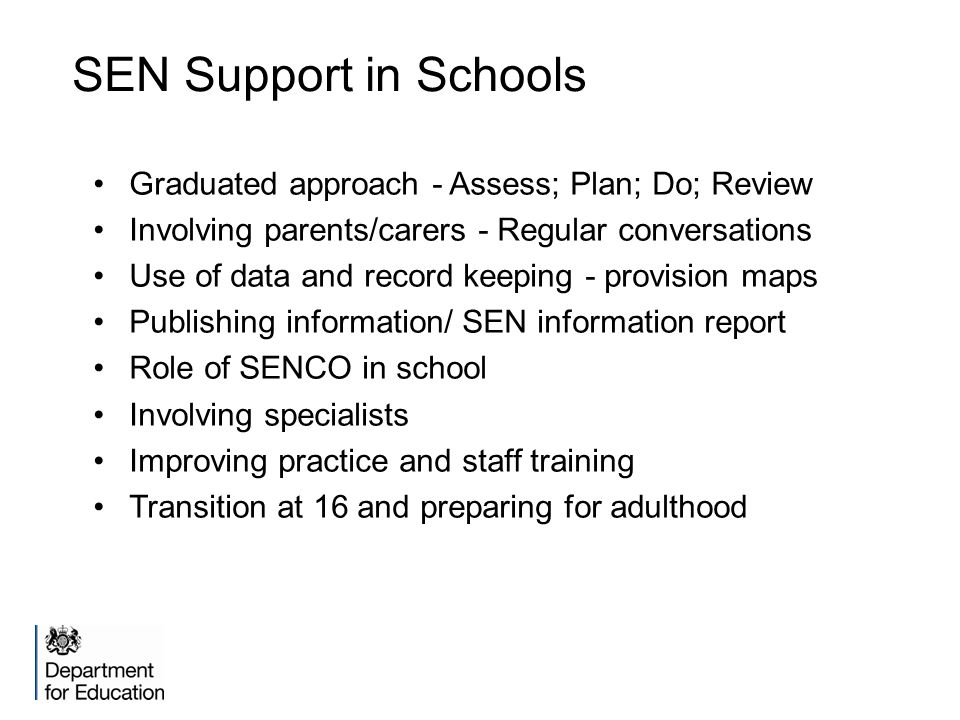 SEN Support in Schools Graduated approach - Assess; Plan; Do; Review Involving parents/carers - Regular conversations Use of data and record keeping - provision maps Publishing information/ SEN information report Role of SENCO in school Involving specialists Improving practice and staff training Transition at 16 and preparing for adulthood