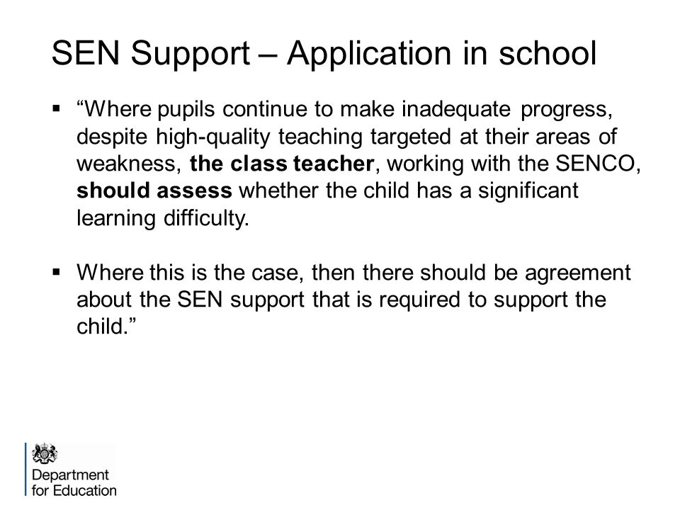 SEN Support – Application in school  Where pupils continue to make inadequate progress, despite high-quality teaching targeted at their areas of weakness, the class teacher, working with the SENCO, should assess whether the child has a significant learning difficulty.