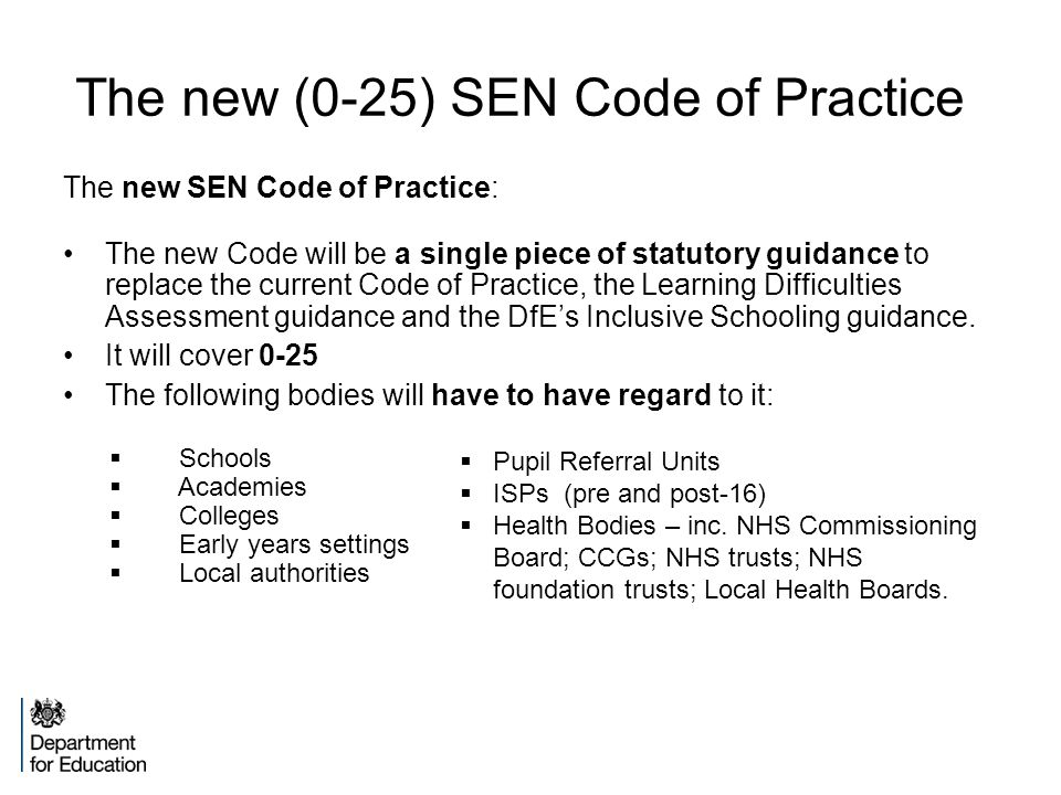 The new (0-25) SEN Code of Practice The new SEN Code of Practice: The new Code will be a single piece of statutory guidance to replace the current Code of Practice, the Learning Difficulties Assessment guidance and the DfE's Inclusive Schooling guidance.