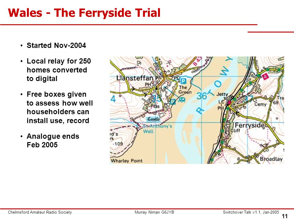 11 Chelmsford Amateur Radio SocietyMurray Niman G6JYBSwitchover Talk v1.1, Jan-2005 Wales - The Ferryside Trial Started Nov-2004 Local relay for 250 h