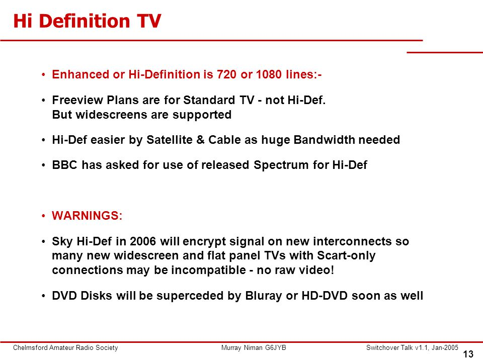 13 Chelmsford Amateur Radio SocietyMurray Niman G6JYBSwitchover Talk v1.1, Jan-2005 Hi Definition TV Enhanced or Hi-Definition is 720 or 1080 lines:- Freeview Plans are for Standard TV - not Hi-Def.