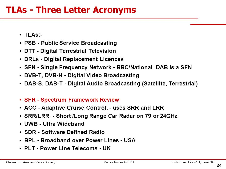 24 Chelmsford Amateur Radio SocietyMurray Niman G6JYBSwitchover Talk v1.1, Jan-2005 TLAs - Three Letter Acronyms TLAs:- PSB - Public Service Broadcasting DTT - Digital Terrestrial Television DRLs - Digital Replacement Licences SFN - Single Frequency Network - BBC/National DAB is a SFN DVB-T, DVB-H - Digital Video Broadcasting DAB-S, DAB-T - Digital Audio Broadcasting (Satellite, Terrestrial) SFR - Spectrum Framework Review ACC - Adaptive Cruise Control, - uses SRR and LRR SRR/LRR - Short /Long Range Car Radar on 79 or 24GHz UWB - Ultra Wideband SDR - Software Defined Radio BPL - Broadband over Power Lines - USA PLT - Power Line Telecoms - UK