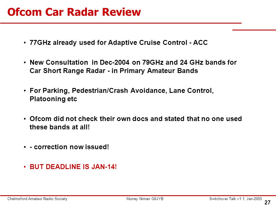 27 Chelmsford Amateur Radio SocietyMurray Niman G6JYBSwitchover Talk v1.1, Jan-2005 Ofcom Car Radar Review 77GHz already used for Adaptive Cruise Control - ACC New Consultation in Dec-2004 on 79GHz and 24 GHz bands for Car Short Range Radar - in Primary Amateur Bands For Parking, Pedestrian/Crash Avoidance, Lane Control, Platooning etc Ofcom did not check their own docs and stated that no one used these bands at all.