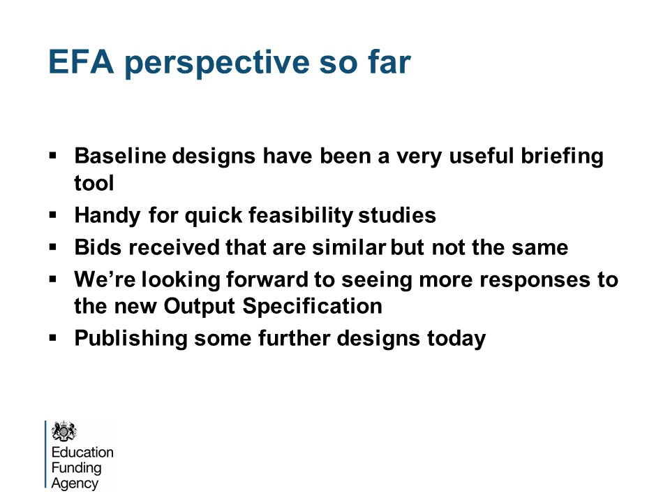 EFA perspective so far  Baseline designs have been a very useful briefing tool  Handy for quick feasibility studies  Bids received that are similar but not the same  We're looking forward to seeing more responses to the new Output Specification  Publishing some further designs today