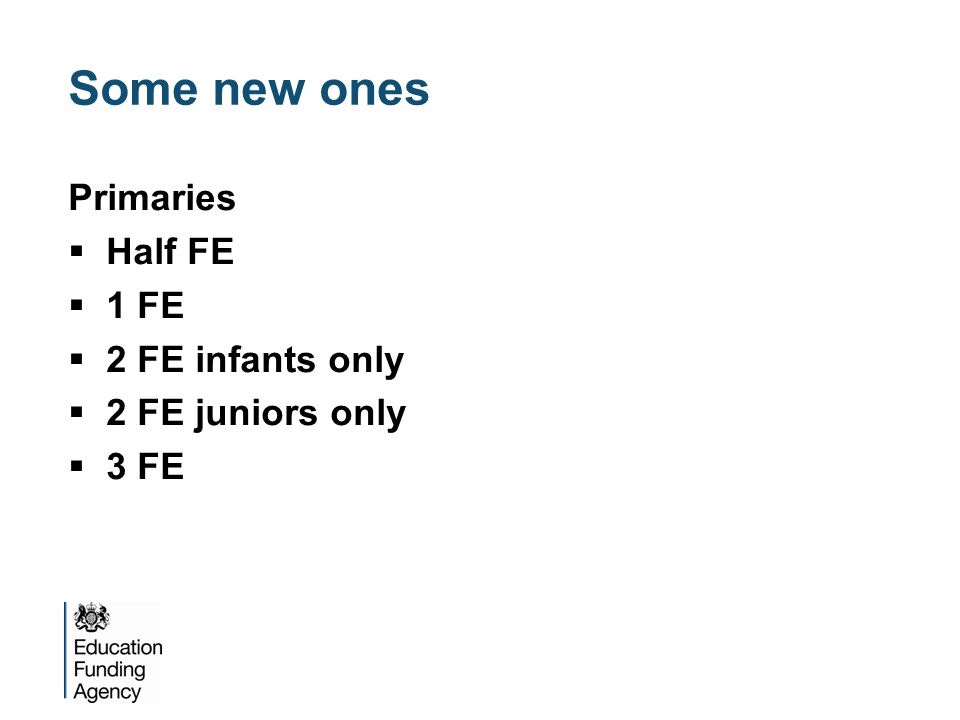 Some new ones Primaries  Half FE  1 FE  2 FE infants only  2 FE juniors only  3 FE