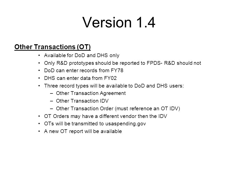 PIID Agency ID PIID (for DoD current PIID rules apply except 9th position is a '9' on OT Agreement and OT IDV) Modification Number Referenced IDV Agency ID (applies to OT Order) Referenced IDV PIID (applies to OT Order) Referenced IDV Modification Number (applies to OT Order) Type of Agreement – FPDS will default to 'Prototype' Reason for Modification Date Signed Effective Date Completion Date Ultimate Completion Date Fiscal Year (new value for OT record types) Action Obligation Base and Exercised Options Amount Base and All Options Amount Non-Government Dollars (new value for OT record types) Contracting Agency ID/Name Contracting Office ID/Name Funding Agency ID/Name Funding Office ID/Name Treasury Account Symbol (this is optional for DoD) Product/Service Code (PSC) Description of Requirement Vendor DUNS (will populate name and address info from CCR) Extent Competed Solicitation Procedures Principal Place of Performance Nontraditional Government Participation (new value for OT record types) Version 1.4 Other Transactions (cont'd) – Data Elements