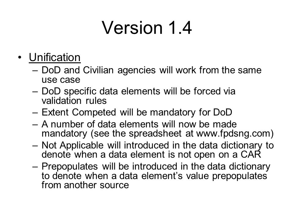 Version 1.4 Unification –DoD and Civilian agencies will work from the same use case –DoD specific data elements will be forced via validation rules –Extent Competed will be mandatory for DoD –A number of data elements will now be made mandatory (see the spreadsheet at www.fpdsng.com) –Not Applicable will introduced in the data dictionary to denote when a data element is not open on a CAR –Prepopulates will be introduced in the data dictionary to denote when a data element's value prepopulates from another source