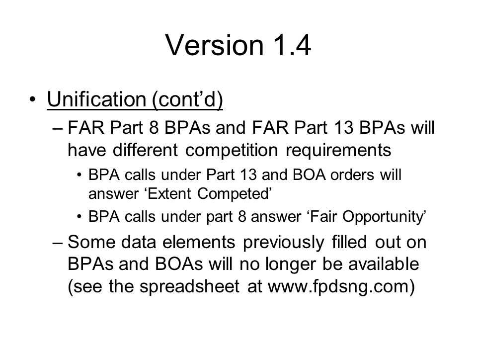 Version 1.4 Unification (cont'd) –Data elements going away: Contractor name from contract Reason not awarded to SDB Reason not awarded to SB Reason for Inter-Agency Contracting –Other changes: New Reason for Modification: Termination for Cause Solicitation Procedure choices: No Solicitation Procedures Used (civilians) changes to Only One Source, Single Source Solicited (DoD) changes to Only One Source.
