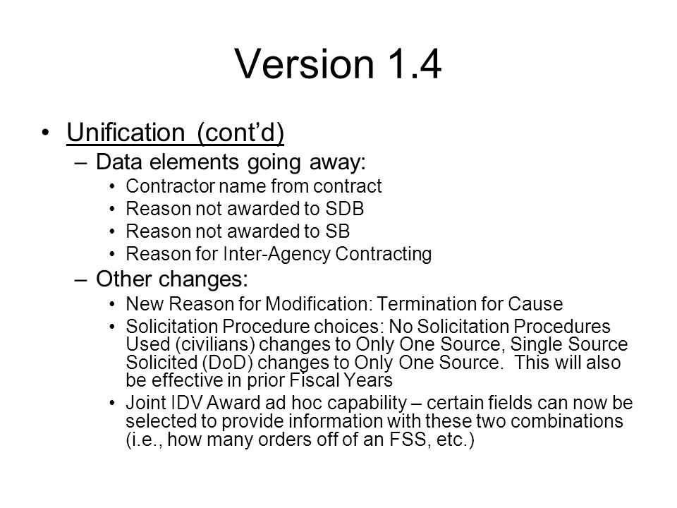 Version 1.4 Following data fields will be REQUIRED as described below: –Type of Contract – 1.3 and 1.4 All record types except modifications, modifications will populate from the base award –Multiple or Single Award IDV – 1.3 and 1.4 FSS, GWAC, IDC, BOA, Part 8 BPA, Part 13 BPA except modifications, which populate from the base award –Description of Requirement – All versions & All record types –Contract Bundling – All versions & All record types except modifications –Place of Manufacture – All versions for DoD.(All DO, PO, Part 8 BPA Call, Part 13 BPA Call, DCA) and 1.4 for civilians (All DO, PO, Part 8 BPA Call, Part 13 BPA Call, DCA) –Commercial Item Test Program – Version 1.2, 1.3 and 1.4 All PO, DCA, FSS, GWAC, BOA, IDC, Part 13 BPA –Last Date to Order – All versions FSS, GWAC, IDC, BOA, Part 8 BPA, Part 13 BPA –Subcontracting Plan – Civilian and DoD: All versions for Award Types PO, DCA.