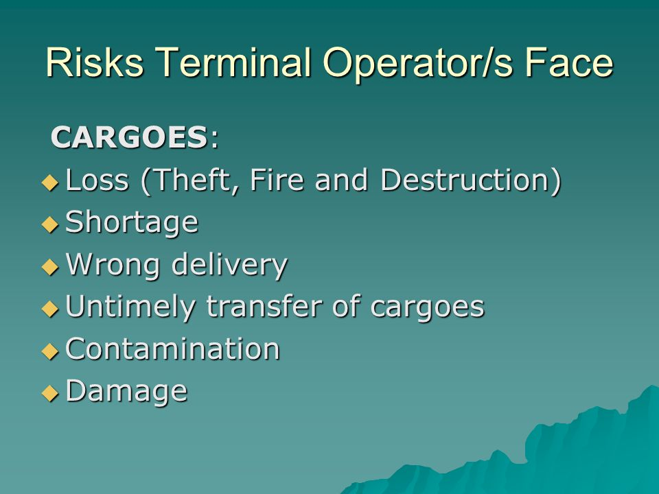 Risks Terminal Operator/s Face CARGOES: CARGOES:  Loss (Theft, Fire and Destruction)  Shortage  Wrong delivery  Untimely transfer of cargoes  Con