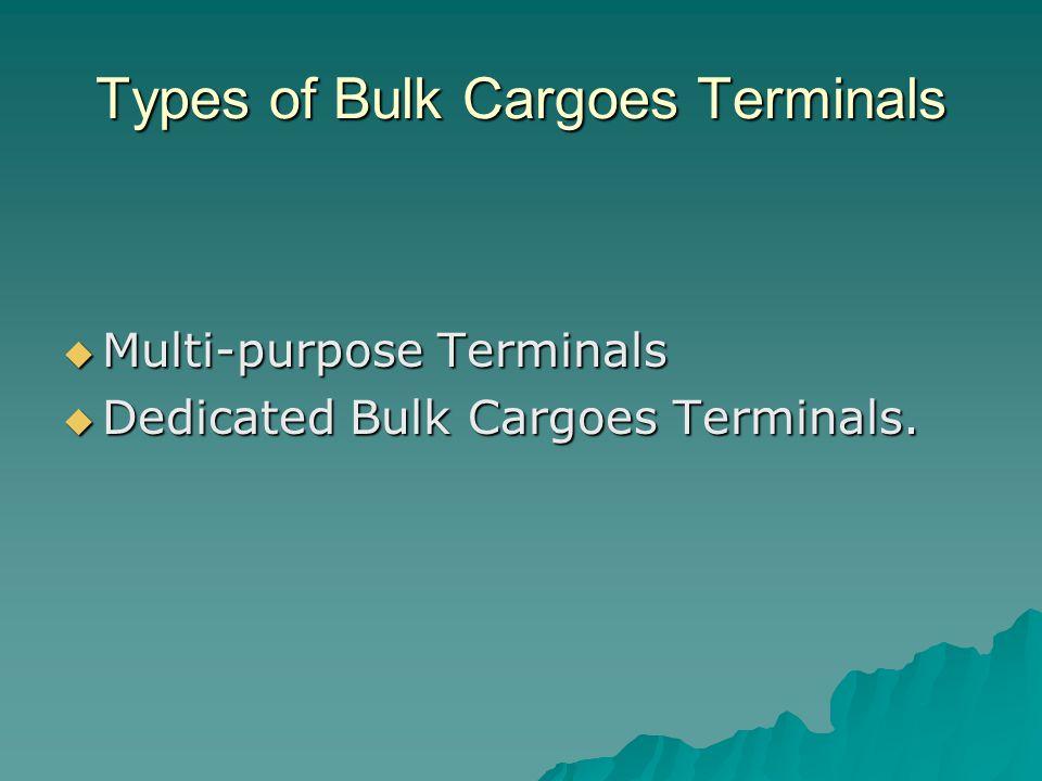 Types of Bulk Cargoes Terminals  Multi-purpose Terminals  Dedicated Bulk Cargoes Terminals.